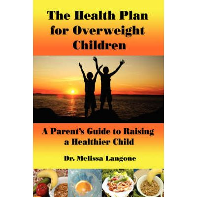 The Health Plan for Overweight Children : A Parent's Guide to Raising a Healthier Child