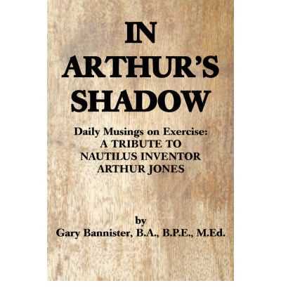 In Arthur's Shadow : Daily Musings on Exercise: A Tribute Tonautilus Inventorarthur Jones