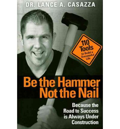 Be the Hammer Not the Nail: Because the Road to Success is Always Under Const...