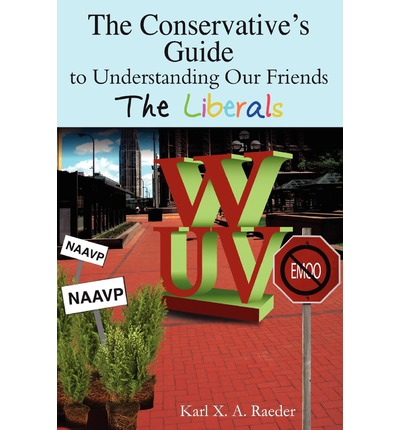 The Conservative's Guide to Understanding Our Friends the Liberals