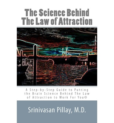 The Science Behind the Law of Attraction: A Step-By-Step Guide to Putting the Brain Science Behind the Law of Attraction to Work for You