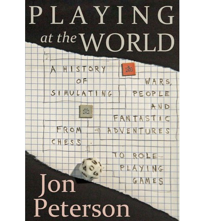 Playing at the World : A History of Simulating Wars, People and Fantastic Adventures, from Chess to Role-Playing Games