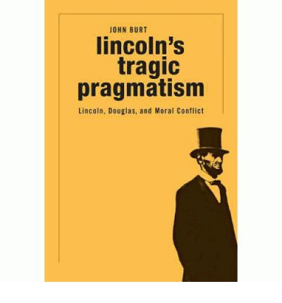 Lincoln's Tragic Pragmatism : Lincoln, Douglas, and Moral Conflict