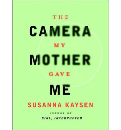 The Camera My Mother Gave ME / Susanna Kaysen.
