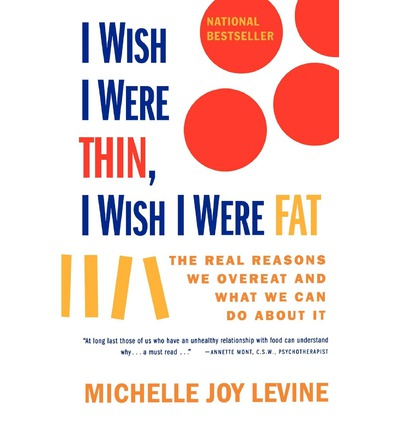 I Wish I Were Thin, I Wish I Were Fat : The Real Reasons We Overeat and What We Can Do about it