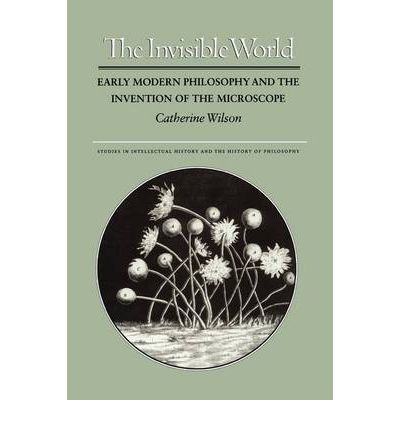 The Invisible World : Early Modern Philosophy and the Invention of the Microscope