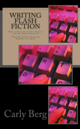 Writing Flash Fiction : How to Write Very Short Stories and Get Them Published. *Then Re-Publish Them All Together as a Book
