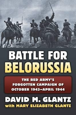 The Battle for Belorussia : The Red Army's Forgotten Campaign of October 1943 - April 1944
