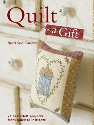 Quilt a Gift : 25 Heartfelt Projects from Quick to Heirloom