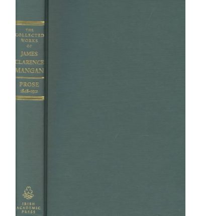 The Collected Prose of James Clarence Mangan: Prose, 1840-1882