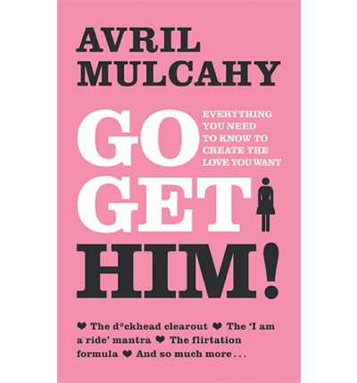 Go Get Him : Everything You Need to Know to Create the Love You Want