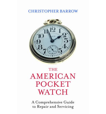 The American Pocket Watch : A Comprehensive Guide to Repair and Servicing