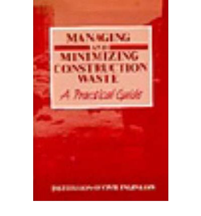 Managing and Minimizing Construction Waste : A Practical Guide