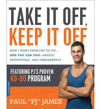 Take It Off, Keep It Off : How I Went from Fat to Fit ... and You Can Too - Safely, Effectively, and Permanently
