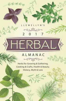 Llewellyn's 2017 Herbal Almanac : Herbs for Growing and Gathering, Cooking and Crafts, Health and Beauty, History, Myth and Lore