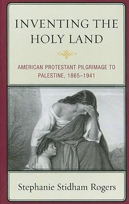 Inventing the Holy Land : American Protestant Pilgrimage to Palestine, 1865-1941