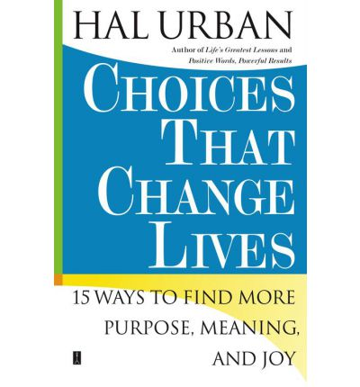 Choices That Change Lives : 15 Ways to Find More Purpose, Meaning and Joy