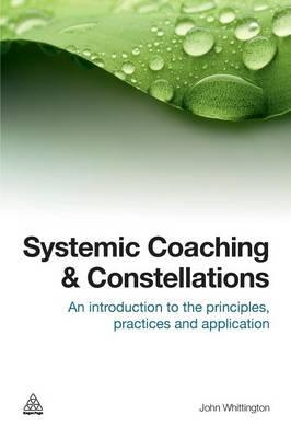 Systemic Coaching and Constellations : An Introduction to the Principles, Practices and Application