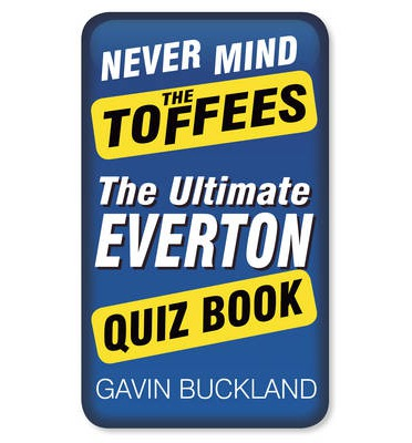 Never Mind the Toffees: The Ultimate Everton Quiz Book