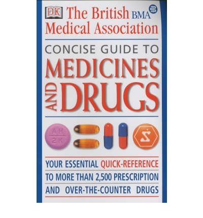BMA Concise Guide to Medicines and Drugs : The Essential Reference to Over 2, 500 Prescription and Over-the-counter Medications, Including Vitamins and Minerals
