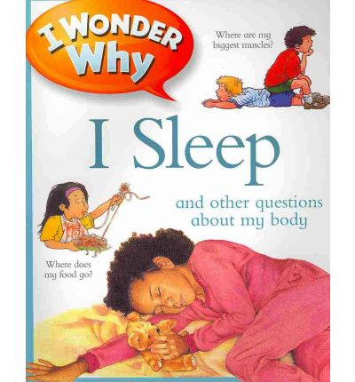 I Wonder Why I Sleep : And Other Questions about My Body
