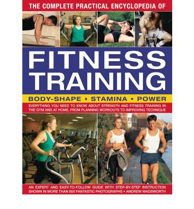 The Complete Practical Encyclopedia of Fitness Training : Everything You Need to Know About Strength and Fitness Training in the Gym and at Home, from Planning Workouts to Improving Technique