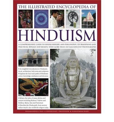 The Illustrated Encyclopedia of Hinduism : A Comprehensive Guide to Hindu History and Philosophy, Its Traditions and Practices, Rituals and Beliefs