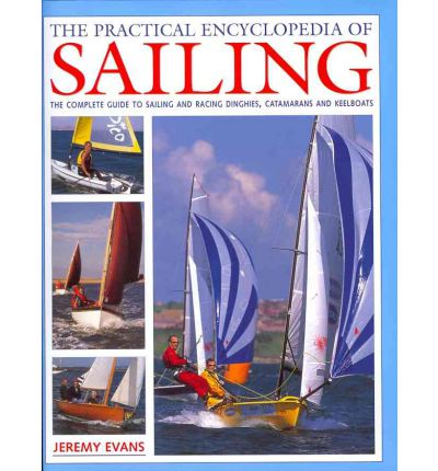 The Practical Encyclopedia of Sailing : The Complete Practical Guide to Sailing and Racing Dinghies, Catamarans and Keelboats