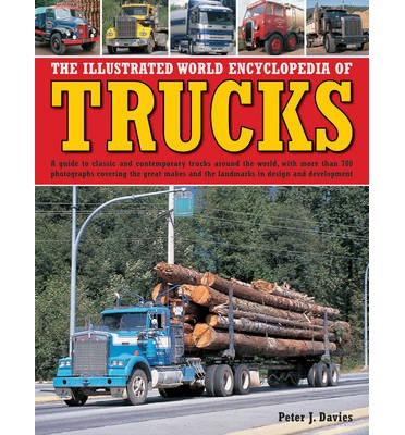 The Illustrated World Encyclopedia of Trucks: A Guide to Classic and Contemporary Trucks Around the World, with More Than 700 Photographs Covering the Great Makes and the Landmarks in Design and Development
