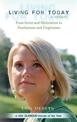 Living for Today : From Incest and Molestation to Fearlessness and Forgiveness