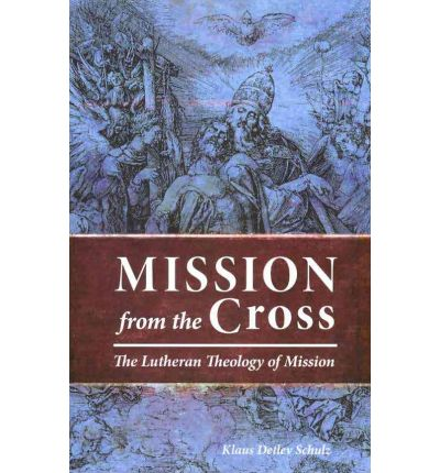 Mission from the Cross : The Lutheran Theology of Mission
