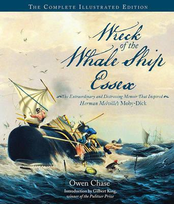 Wreck of the Whale Ship Essex : The Extraordinary and Distressing Memoir That Inspired Herman Melville's Moby-Dick