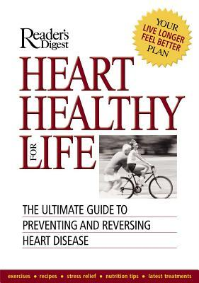 Heart Healthy for Life : The Ultimate Guide to Preventing and Reversing Heart Disease