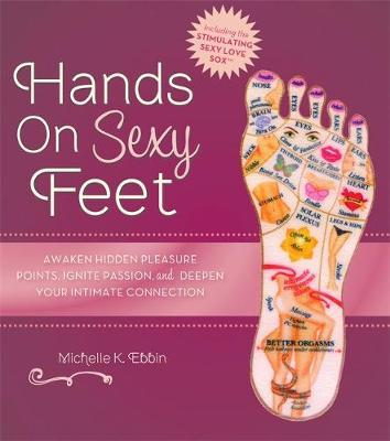 Hands on Sexy Feet : Awaken Hidden Pleasure Points, Ignite Passion, and Deepen Your Intimate Connection