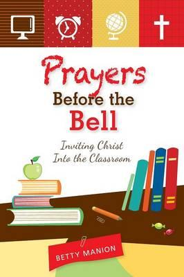 Prayers Before the Bell : Inviting Christ into the Classroom