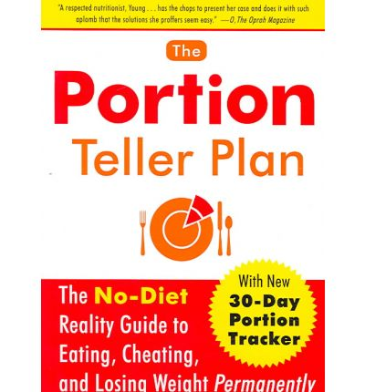 The Portion Teller Plan : The No-Diet Reality Guide to Eating, Cheating, and Losing Weight Permanently
