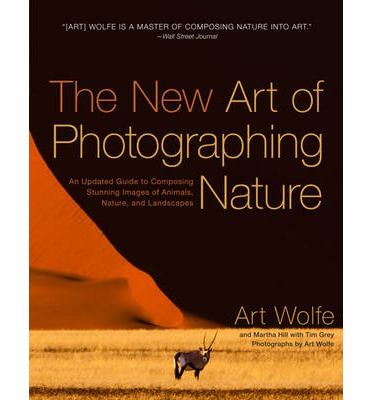 The New Art of Photographing Nature : An Updated Guide to Composing Stunning Images of Animals, Nature, and Landscapes