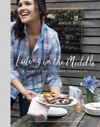 Eating in the Middle: A Mostly Wholesome Cookbook
