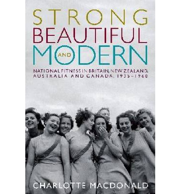 Strong, Beautiful and Modern : National Fitness in Britain, New Zealand, Australia and Canada, 1935-1960