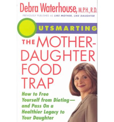 Outsmarting the Mother-Daughter Food Trap : How to Free Yourself from Dieting-And Pass on a Healthier Legacy to Your Daughter