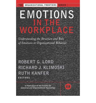 Emotions in the Workplace : Understanding the Structure and Role of Emotions in Organizational Behavior