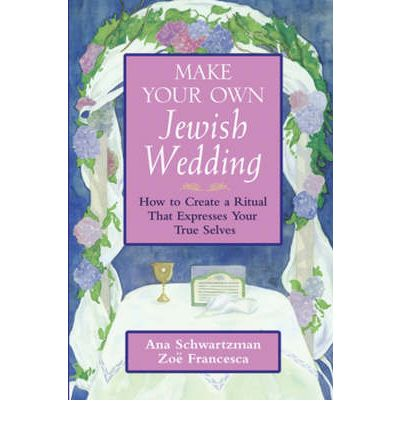 Make Your Own Jewish Wedding : How to Create a Ritual That Expresses Your True Selves