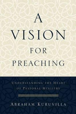 A Vision for Preaching : Understanding the Heart of Pastoral Ministry