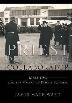 Priest, Politician, Collaborator : Jozef Tiso and the Making of Fascist Slovakia