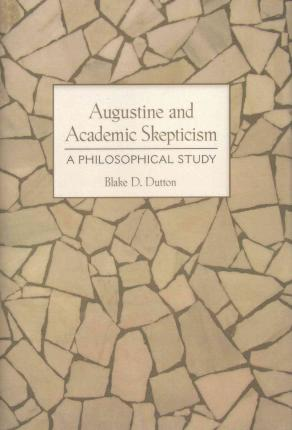 Augustine and Academic Skepticism : A Philosophical Study