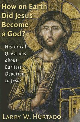 How On Earth Did Jesus Become a God? : Historical Questions About Earliest Devotion to Jesus