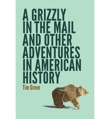 A Grizzly in the Mail and Other Adventures in American History