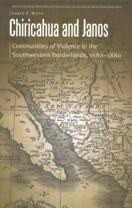 Chiricahua and Janos : Communities of Violence in the Southwestern Borderlands, 1680-1880