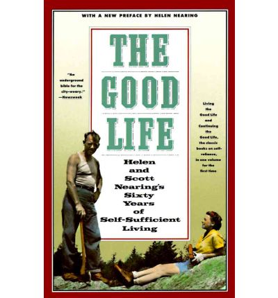 The Good Life : Helen and Scott Nearing's Sixty Years of Self-Sufficient Living