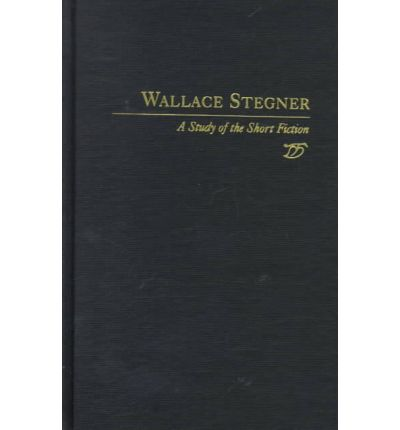 Wallace Stegner : A Study of the Short Fiction